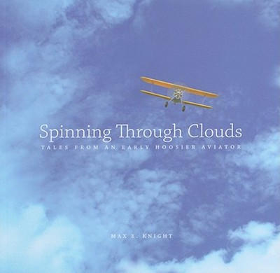 Spinning Through Clouds: Tales from an Early Hoosier Aviator - Knight, Max E