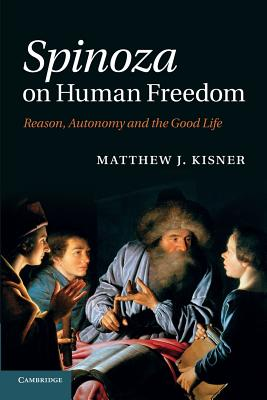 Spinoza on Human Freedom: Reason, Autonomy and the Good Life - Kisner, Matthew J.