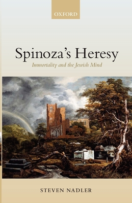 Spinoza's Heresy: Immortality and the Jewish Mind - Nadler, Steven M