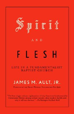 Spirit and Flesh: Life in a Fundamentalist Baptist Church - Ault, James M