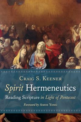 Spirit Hermeneutics: Reading Scripture in Light of Pentecost - Keener, Craig S, and Young, Amos (Foreword by)