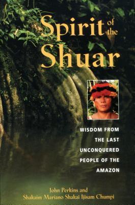 Spirit of the Shuar: Wisdom from the Last Unconquered People of the Amazon - Perkins, John, and Chumpi, Shakaim Mariano Shakai Ijisam, and Chumpi, Mariano Shakai Ijisam