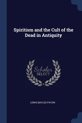Spiritism and the Cult of the Dead in Antiquity - Paton, Lewis Bayles