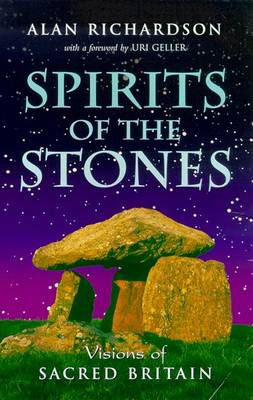 Spirits of the Stones: Visions of Sacred Britain - Richardson, Alan, and Geller, Uri (Foreword by)