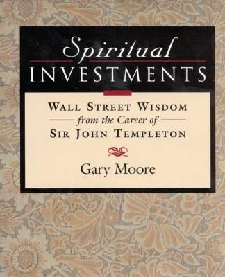 Spiritual Investments: Wall Street Wisdom from Sir John - Moore, Gary D, and Templeton, John Marks, Sir (Foreword by)