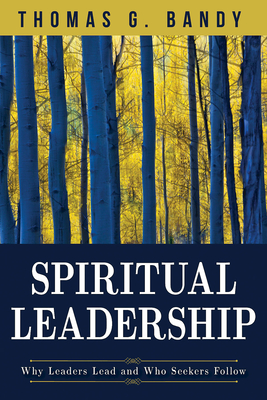 Spiritual Leadership: Why Leaders Lead and Who Seekers Follow - Bandy, Thomas G
