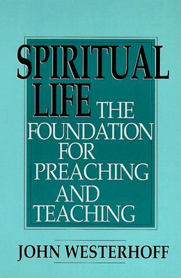 Spiritual Life: The Foundation for Preaching and Teaching - Westerhoff, John