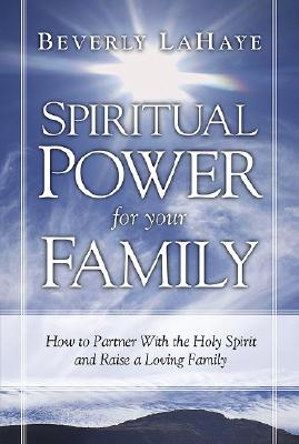Spiritual Power for Your Family: How to Partner with the Holy Spirit and Raise a Loving Family - LaHaye, Beverly