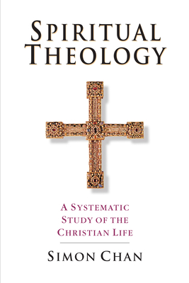 Spiritual Theology: A Systematic Study of the Christian Life - Chan, Simon