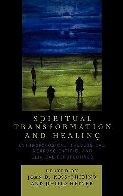 Spiritual Transformation and Healing: Anthropological, Theological, Neuroscientific, and Clinical Perspectives - Koss-Chioino, Joan D (Editor)