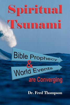 Spiritual Tsunami: Biblical Prophecy and World Events Are Converging - Thompson, Fred, Dr., and Thompson, Dr Fred