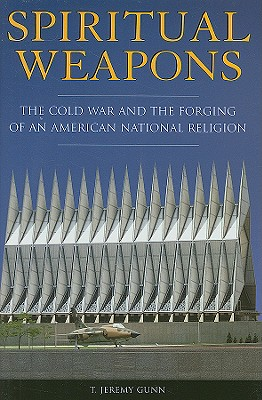 Spiritual Weapons: The Cold War and the Forging of an American National Religion - Gunn, T Jeremy