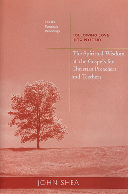Spiritual Wisdom of the Gospels for Christian Preachers and Teachers: Feasts, Funerals, and Weddings: Following Love Into Mystery - Shea, John