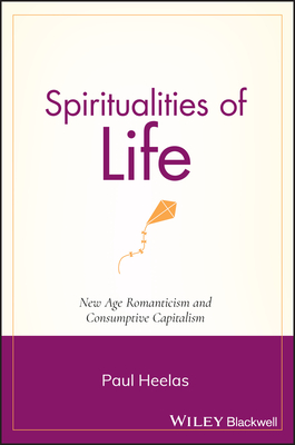 Spiritualities of Life: New Age Romanticism and Consumptive Capitalism - Heelas, Paul