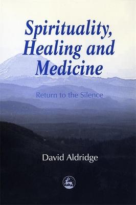 Spirituality, Healing, and Medicine: Return to the Silence - Aldridge, David