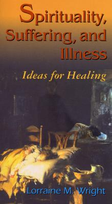 Spirituality, Suffering, and Illness: Ideas for Healing - Wright, Lorraine M, RN, PhD