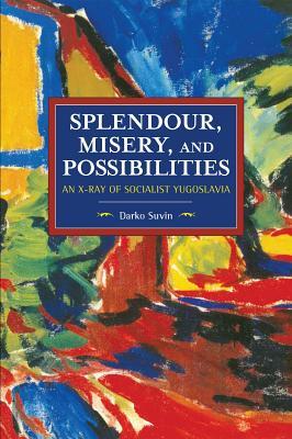 Splendour, Misery, and Possibilities: An X-Ray of Socialist Yugoslavia - Suvin, Darko