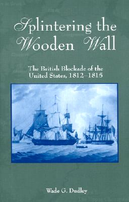 Splintering the Wooden Wall: The British Blockade of the United States, 1812-1815 - Dudley, Wade G