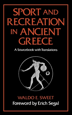 Sport and Recreation in Ancient Greece: A Sourcebook with Translations - Sweet, Waldo E, and Segal, Erich (Foreword by)
