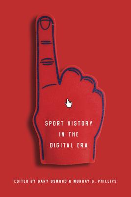 Sport History in the Digital Era - Osmond, Gary (Editor), and Phillips, Murray G (Editor)