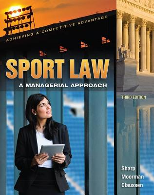 Sport Law: A Managerial Approach - Sharp, Linda A., and Moorman, Anita M., and Claussen, Cathryn L.