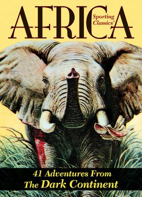 Sporting Classics' Africa: 41 Adventures from the Dark Continent - Wechsler, Chuck (Editor)