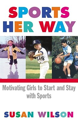 Sports Her Way: Motivating Girls to Start and Stay with Sports - Wilson, Susan