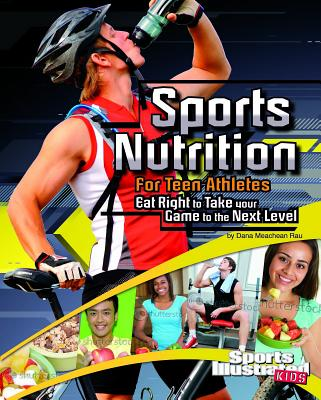 Sports Nutrition for Teen Athletes: Eat Right to Take Your Game to the Next Level - Rau, Dana Meachen, and Inkrott, Thomas (Consultant editor)