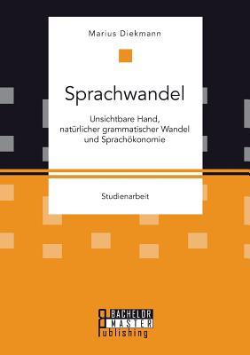 Sprachwandel: Unsichtbare Hand, Naturlicher Grammatischer Wandel Und Sprachokonomie - Diekmann, Marius
