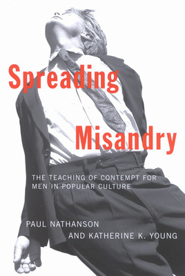 Spreading Misandry: The Teaching of Contempt for Men in Popular Culture - Nathanson, Paul, and Young, Katherine K
