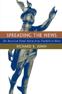 Spreading the News: The American Postal System from Franklin to Morse - John, Richard R