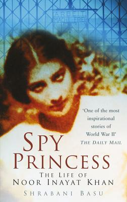 Spy Princess: The Life of Noor Inayat Khan - Basu, Shrabani, and Foot, M R D (Foreword by)