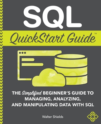 SQL QuickStart Guide: The Simplified Beginner's Guide to Managing, Analyzing, and Manipulating Data With SQL - Shields, Walter