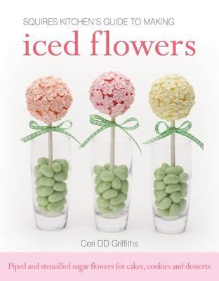 Squires Kitchen's Guide to Making Iced Flowers: Piped and Stencilled Sugar Flowers for Cakes, Cookies and Desserts - Griffiths, Ceri D. D., and Stewart, Jenny (Editor)