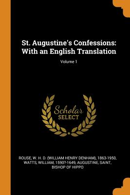 St. Augustine's Confessions: With an English Translation; Volume 1 - Rouse, W H D 1863-1950, and Watts, William, and Augustine, Saint Bishop of Hippo (Creator)