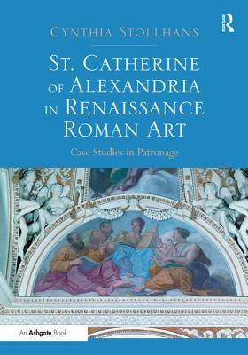 St. Catherine of Alexandria in Renaissance Roman Art: Case Studies in Patronage - Stollhans, Cynthia