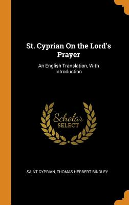 St. Cyprian on the Lord's Prayer: An English Translation, with Introduction - Cyprian, Saint, and Bindley, Thomas Herbert