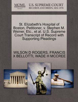 St. Elizabeth's Hospital of Boston, Petitioner, V. Stephen M. Weiner, Etc., et al. U.S. Supreme Court Transcript of Record with Supporting Pleadings - Rogers, Wilson D, and Bellotti, Francis X, and McCree, Wade H
