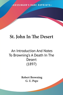 St. John in the Desert; An Introduction and Notes to Browning's 'a Death in the Desert' - Browning, Robert