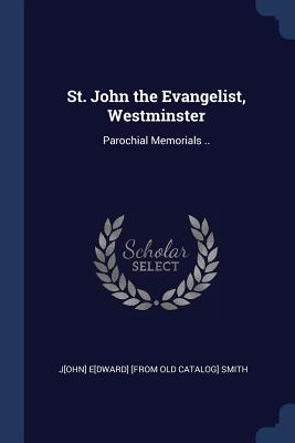 St. John the Evangelist, Westminster: Parochial Memorials .. - Smith, John Edward