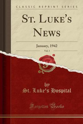 St. Luke's News, Vol. 3: January, 1942 (Classic Reprint) - Hospital, St Luke