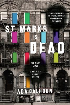 St. Marks Is Dead: The Many Lives of America's Hippest Street - Calhoun, Ada