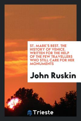 St. Mark's Rest. the History of Venice. Written for the Help of the Few Travellers Who Still Care for Her Monuments - Ruskin, John
