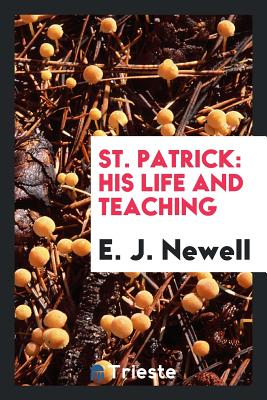 St. Patrick: His Life and Teaching - Newell, E J