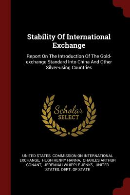 Stability of International Exchange: Report on the Introduction of the Gold-Exchange Standard Into China and Other Silver-Using Countries - United States Commission on Internation (Creator)