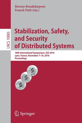 Stabilization, Safety, and Security of Distributed Systems: 18th International Symposium, SSS 2016, Lyon, France, November 7-10, 2016, Proceedings - Bonakdarpour, Borzoo (Editor), and Petit, Franck (Editor)