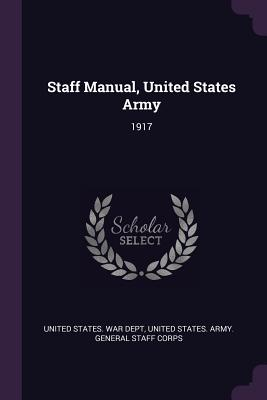 Staff Manual, United States Army: 1917 - United States War Dept (Creator), and United States Army General Staff Corps (Creator)