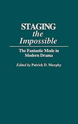 Staging the Impossible: The Fantastic Mode in Modern Drama - Murphy, Patrick Dennis