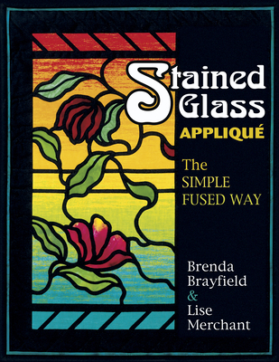 Stained Glass Applique: The Simple Fused Way - Brayfield, Brenda, and Merchant, Lise