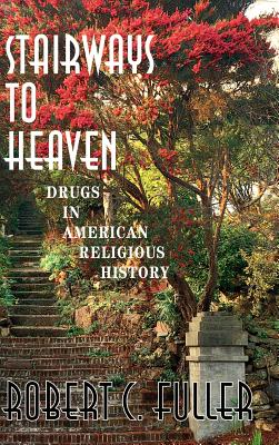 Stairways to Heaven: Drugs in American Religious History - Fuller, Robert C